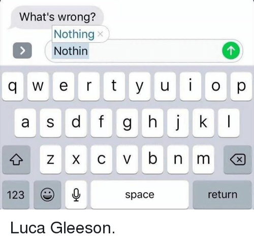 Whats Wrong Nothing: What's wrong?  Nothing  S Nothin  q w e r t y u i o p  a s d f g h j k  123  space  return Luca Gleeson.