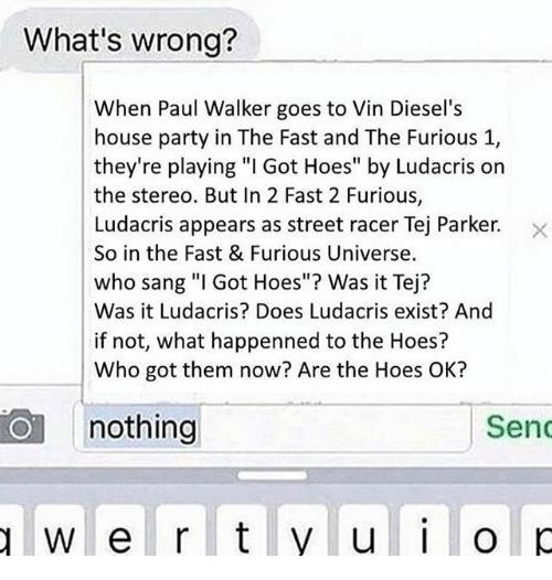 """Hoes, Ludacris, and Party: What's wrong?  When Paul Walker goes to Vin Diesel's  house party in The Fast and The Furious 1,  they're playing """"I Got Hoes"""" by Ludacris on  the stereo. But In 2 Fast 2 Furious,  Ludacris appears as street racer Tej Parker. X  So in the Fast & Furious Universe.  who sang """"l Got Hoes""""? Was it Tej?  Was it Ludacris? Does Ludacris exist? And  if not, what happenned to the Hoes?  Who got them now? Are the Hoes OK?  nothing  Sen"""