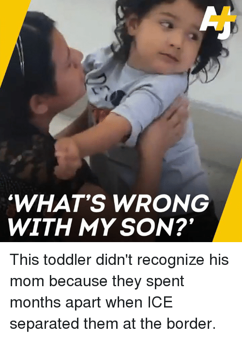 Memes, Mom, and 🤖: WHAT'S WRONG  WITH MYSON? This toddler didn't recognize his mom because they spent months apart when ICE separated them at the border.