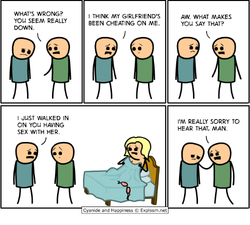 Cheating, Dank, and Sex: WHAT'S WRONG?  YOU SEEM REALLY  DOWN.  THINK MY GIRLFRIEND'S  BEEN CHEATING ON ME  AW. WHAT MAKES  YOU SAY THAT?  I JUST WALKED IN  ON YOu HAVING  SEX WITH HER.  'M REALLY SORRY TO  HEAR THAT, MAN.  Cyanide and Happiness © Explosm.net