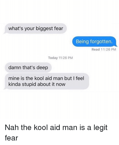 Kool Aid, Memes, and Today: what's your biggest fear  Being forgotten.  Read 11:26 PM  Today 11:26 PM  damn that's deep  mine is the kool aid man but I feel  kinda stupid about it now Nah the kool aid man is a legit fear