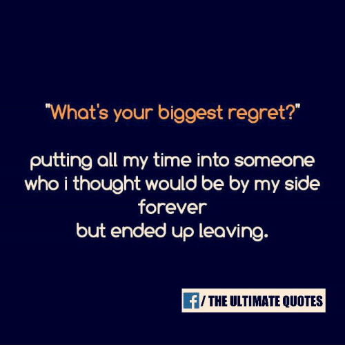 """Memes, Regret, and Forever: """"What's your biggest regret?  putting all my time into someone  who i thought would be by my side  forever  but ended up leaving  THE ULTIMATE QUOTES"""