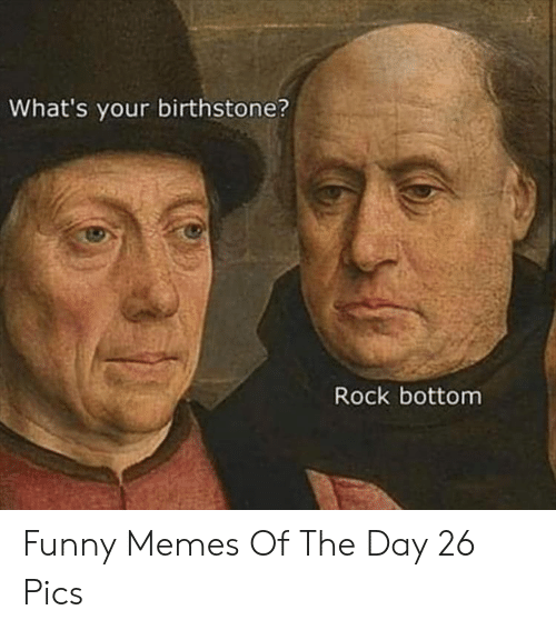 memes of the day: What's your birthstone?  Rock bottom Funny Memes Of The Day 26 Pics