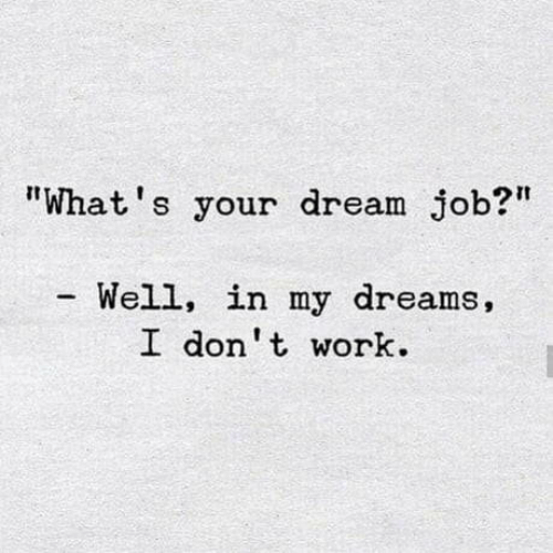 """Dank, Work, and Dreams: """"What's your dream job?""""  Well, in my dreams,  I don't work"""