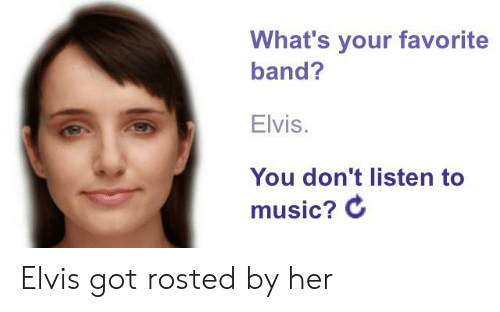 Music, Band, and Got: What's your favorite  band?  Elvis.  You don't listen to  music? C Elvis got rosted by her