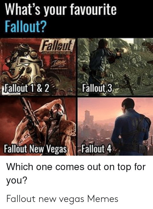 Fallout New Vegas Memes: What's your favourite  Fallout?  Fallaut  Fallout 3  Fallout New Vegas Fallout 4  Which one comes out on top for  you? Fallout new vegas Memes