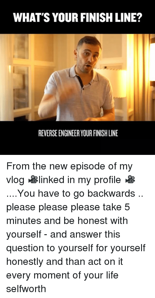 Finish Line, Life, and Memes: WHAT'S YOUR FINISH LINE?  REVERSE ENGINEER YOUR FINISH LINE From the new episode of my vlog 🎥linked in my profile 🎥....You have to go backwards .. please please please take 5 minutes and be honest with yourself - and answer this question to yourself for yourself honestly and than act on it every moment of your life selfworth