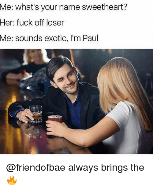 Funny, Fuck, and Her: what's your name sweetheart?  Her: fuck off loser  Me: sounds exotic, I'm Paul  Me: @friendofbae always brings the 🔥