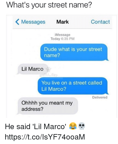 Dude, Memes, and Live: What's your street name?  Messages Mark  Contact  Message  Today 6:35 PM  Dude what is your street  name?  Lil Marco  You live on a street called  Lil Marco?  Delivered  Ohhhh you meant my  address? He said 'Lil Marco' 😂💀 https://t.co/IsYF74ooaM