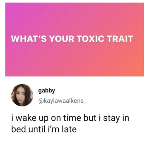 But I: WHAT'S YOUR TOXIC TRAIT  gabby  @kaylawaalkens  i wake up on time but i stay in  bed until i'm late