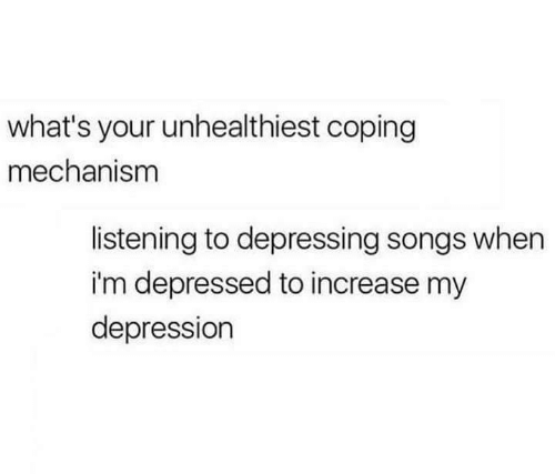 depressing: what's your unhealthiest coping  mechanism  listening to depressing songs when  i'm depressed to increase my  depression