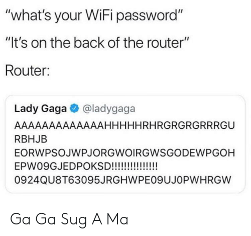 """Lady Gaga, Router, and Wifi: """"what's your WiFi password""""  """"lt's on the back of the router""""  Router:  Lady Gaga@ladygaga  AAAAAAAAAAAAAHHHHHRHRGRGRGRRRGU  RBHJB  EORWPSOJWPJORGWOIRGWSGODEWPGOH  0924QU8T63095JRGHWPEO9UJOPWHRGW Ga Ga Sug A Ma"""