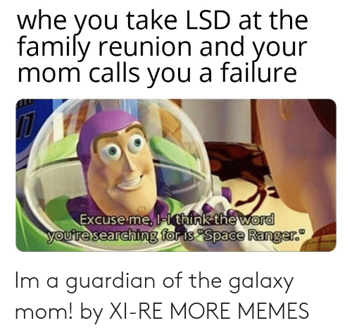 Dank, Family, and Memes: whe you take LSD at the  family reunion and your  mom calls vou a failure  Excuse me, l  think the word  for is Space Ranger.  ouresearchin Im a guardian of the galaxy mom! by XI-RE MORE MEMES