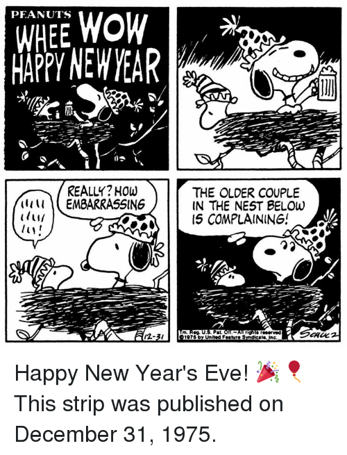 Happy New Years: WHEE WOW  MAPPY NEW YEAR  PEANUTS  REALLY? HOw  THE OLDER COUPLE  IN THE NEST BELOw  15 COMPLAINING!  (1111 EMBARRASSING  m Reg. U.S. Pat.  12-3/  1975 by United Feature Sndicate, inc Happy New Year's Eve! 🎉🎈 This strip was published on December 31, 1975.