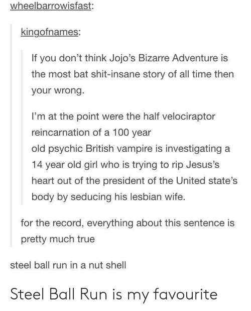 of the united states: wheelbarrowisfast:  kingofnames:  If you don't think Jojo's Bizarre Adventure is  the most bat shit-insane story of all time then  your wrong.  I'm at the point were the half velociraptor  reincarnation of a 100 year  old psychic British vampire is investigating a  14 year old girl who is trying to rip Jesus's  heart out of the president of the United state's  body by seducing his lesbian wife.  for the record, everything about this sentence is  pretty much true  steel ball run in a nut shell Steel Ball Run is my favourite