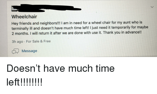 Friends, Thank You, and Free: Wheelchair  Hey friends and neighbors! I am in need for a wheel chair for my aunt who is  terminally ill and doesn't have much time left! I just need it temporarily for maybe  2 months. I will return it after we are done with use it. Thank you in advance!!  3h ago For Sale & Free  Message