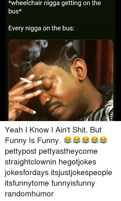 Funny, Memes, and Shit: *wheelchair nigga getting on the  bus*  Every nigga on the bus: Yeah I Know I Ain't Shit, But Funny Is Funny. 😂😂😂😂😂 pettypost pettyastheycome straightclownin hegotjokes jokesfordays itsjustjokespeople itsfunnytome funnyisfunny randomhumor