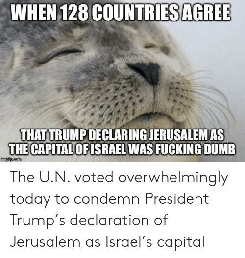 condemn: WHEN 128 COUNTRIES AGRE  THAT TRUMPDECLARING JERUSALEMAS  THE CAPITAL  OFISRAEL WAS FUCKING DUMB The U.N. voted overwhelmingly today to condemn President Trump's declaration of Jerusalem as Israel's capital