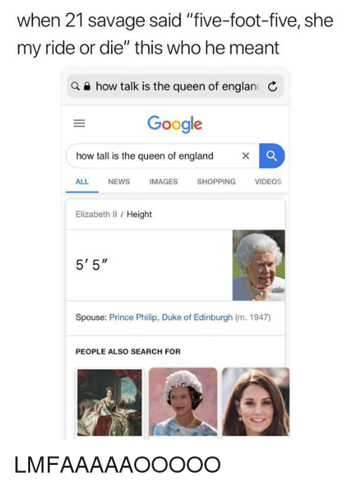 "England, Google, and News: when 21 savage said ""five-foot-five, she  my ride or die"" this who he meant  a e how talk is the queen of englan C  Google  how tall is the queen of england  ALL NEWS IMAGES SHOPPING VIDEOS  Elizabeth Il / Height  5' 5""  Spouse: Prince Philip, Duke of Edinburgh (m. 1947)  PEOPLE ALSO SEARCH FOR LMFAAAAAOOOOO"