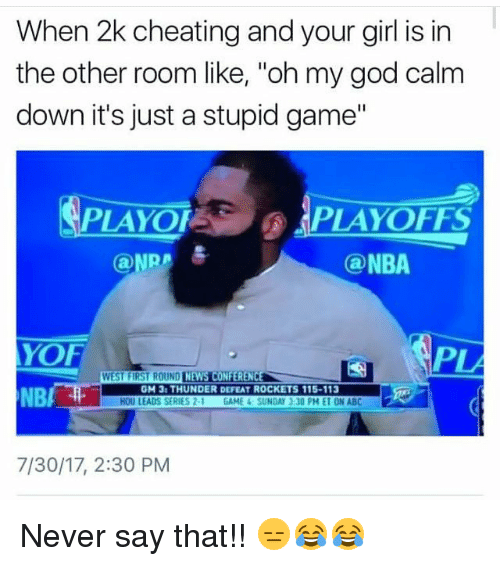 "Defeation: When 2k cheating and your girl is in  the other room like, ""oh my god calm  down it's just a stupid game""  PLAYOFPLAYOFFS  @ NBA  YOF  NBA  PLA  GM 3: THUNDER DEFEAT ROCKETS 115-113  HOU LEADS SERIES 2-1 GAME 4 SUNDAY』30 PM ET ON ABC  7/30/17, 2:30 PM Never say that!! 😑😂😂"