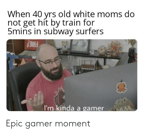 Moms, Reddit, and Subway: When 40 yrs old white moms do  not get hit by train for  5mins in subway surfers  THIN  420  TEAM  I'm kinda a gamer Epic gamer moment