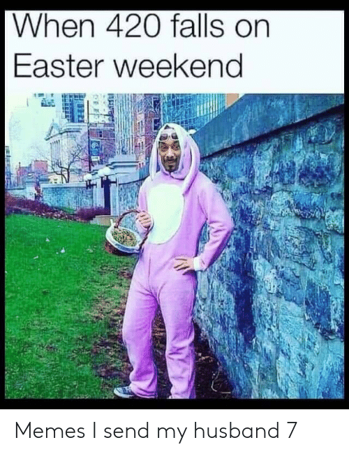 Easter, Memes, and Husband: When 420 falls on  Easter weekeng Memes I send my husband 7