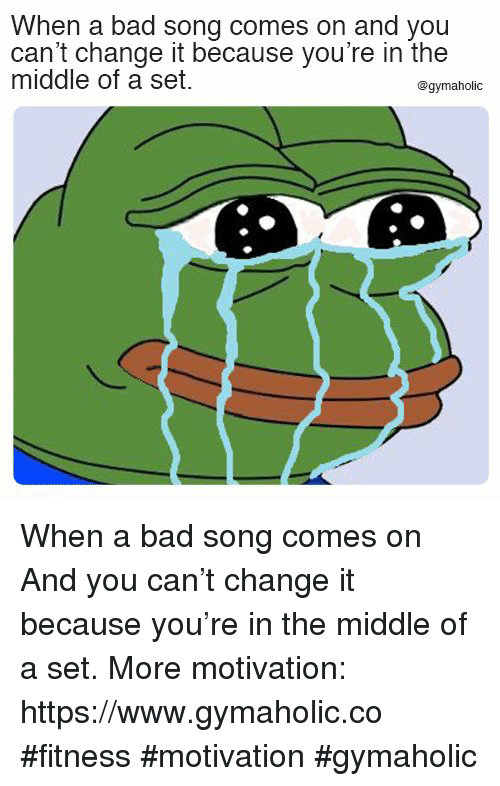 Bad, The Middle, and Change: When a bad song comes on and you  can't change it because you're in the  middle of a set.  @gymaholic When a bad song comes on  And you can't change it because you're in the middle of a set.  More motivation: https://www.gymaholic.co  #fitness #motivation #gymaholic