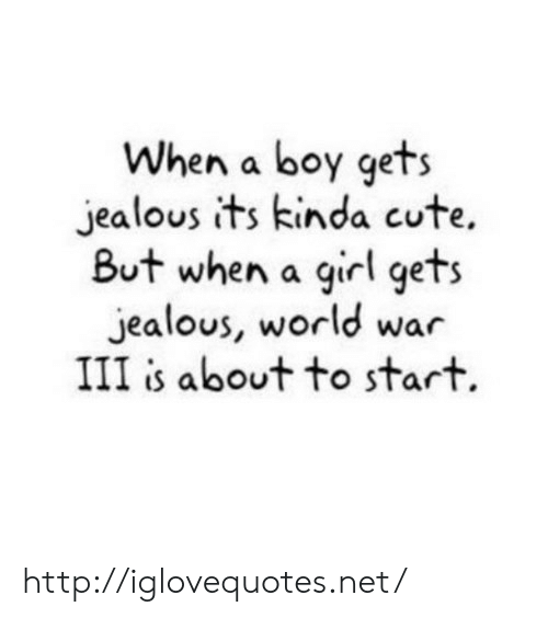 Cute, Jealous, and Girl: When a boy gets  jealous its kinda cute.  But when a girl gets  jealous, world war  III is about to start. http://iglovequotes.net/