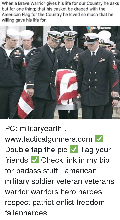 Friends, Life, and Memes: When a Brave Warrior gives his life for our Country he asks  but for one thing, that his casket be draped with the  American Flag for the Country he loved so much that he  willing gave his life for.  RYEARTH PC: militaryearth . www.tacticalgunners.com ✅ Double tap the pic ✅ Tag your friends ✅ Check link in my bio for badass stuff - american military soldier veteran veterans warrior warriors hero heroes respect patriot enlist freedom fallenheroes