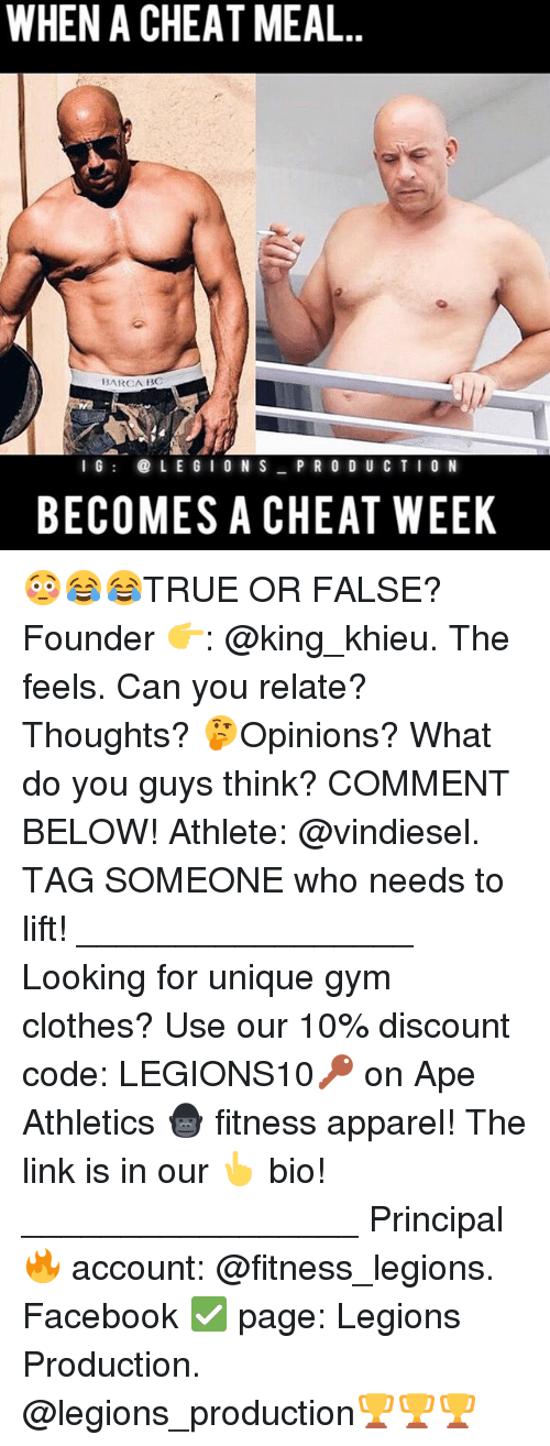 Clothes, Facebook, and Gym: WHEN A CHEAT MEAL  BARCA BC  I G  LEGIONS PRODUCTION  BECOMES A CHEAT WEEK 😳😂😂TRUE OR FALSE? Founder 👉: @king_khieu. The feels. Can you relate? Thoughts? 🤔Opinions? What do you guys think? COMMENT BELOW! Athlete: @vindiesel. TAG SOMEONE who needs to lift! _________________ Looking for unique gym clothes? Use our 10% discount code: LEGIONS10🔑 on Ape Athletics 🦍 fitness apparel! The link is in our 👆 bio! _________________ Principal 🔥 account: @fitness_legions. Facebook ✅ page: Legions Production. @legions_production🏆🏆🏆