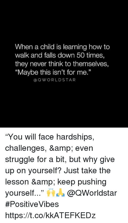 """Struggle, How To, and Never: When a child is learning how to  walk and falls down 50 times,  they never think to themselves,  """"Maybe this isn't for me.""""  OWORLDSTAR """"You will face hardships, challenges, & even struggle for a bit, but why give up on yourself? Just take the lesson & keep pushing yourself..."""" 🙌🙏 @QWorldstar #PositiveVibes https://t.co/kkATEFKEDz"""