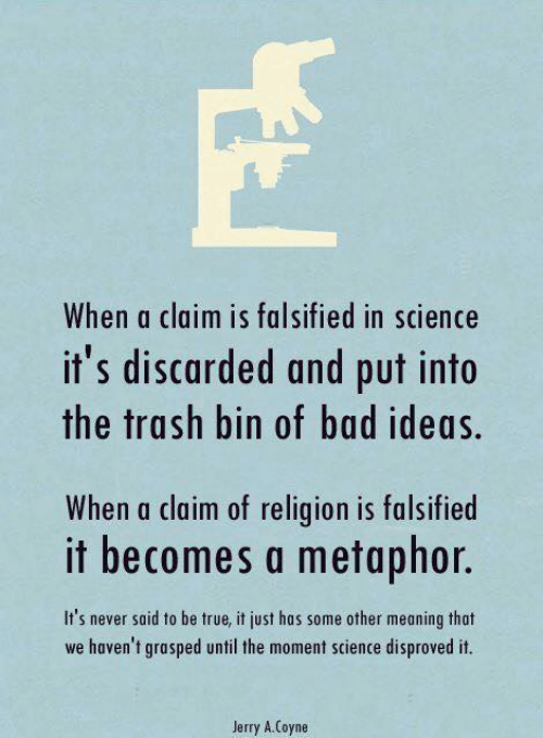 Falsified: When a claim is falsified in science  it's discarded and put into  the trash bin of bad ideas.  When a claim of religion is falsified  It' never said to be tru,ijust os ome other mening thot  it becomes a metaphor.  we haven't grasped until the moment science disproved it.  Jerry A.Coyne