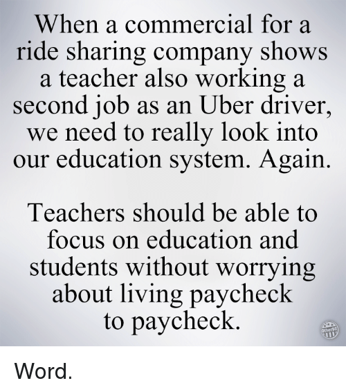 Memes, Uber, and Uber Driver: When a commercial for a  ride sharing company shows  a teacher also working a  second job as an Uber driver  we need to really look into  our education system. Again.  Teachers should be able to  focus on education and  students without worrying  about living paycheck  to paycheck Word.