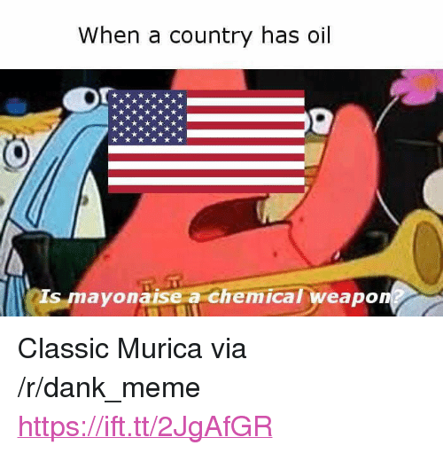 """Dank, Meme, and Via: When a country has oil  Is mayonaise a chemical weapon <p>Classic Murica via /r/dank_meme <a href=""""https://ift.tt/2JgAfGR"""">https://ift.tt/2JgAfGR</a></p>"""