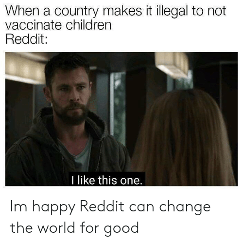 Children, Reddit, and Good: When a country makes it illegal to not  vaccinate children  Reddit:  I like this one. Im happy Reddit can change the world for good