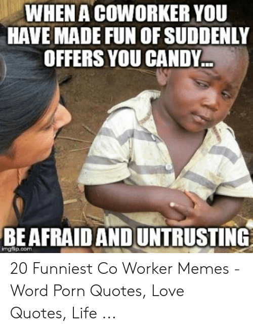 Candy, Life, and Love: WHEN A COWORKER YOU  HAVE MADE FUN OF SUDDENLY  OFFERS YOU CANDY..  BEAFRAID AND UNTRUSTING  imgflip.com 20 Funniest Co Worker Memes - Word Porn Quotes, Love Quotes, Life ...