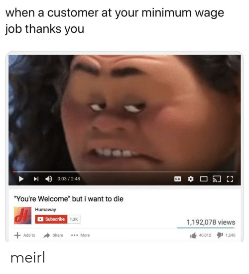 "Minimum Wage, MeIRL, and Add: when a customer at your minimum wage  job thanks you  0:03 2:48  ""You're Welcome"" but i want to die  Humaway  Subscribe 1.3K  1,192,078 views  40,012 1,240  Add to  Share  More meirl"