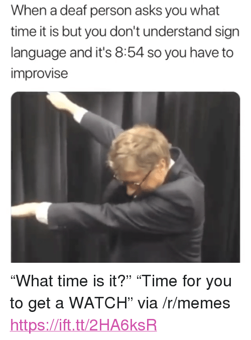 "What Time Is It: When a deaf person asks you what  time it is but you don't understand sign  language and it's 8:54 so you have to  improvise <p>&ldquo;What time is it?&rdquo; &ldquo;Time for you to get a WATCH&rdquo; via /r/memes <a href=""https://ift.tt/2HA6ksR"">https://ift.tt/2HA6ksR</a></p>"