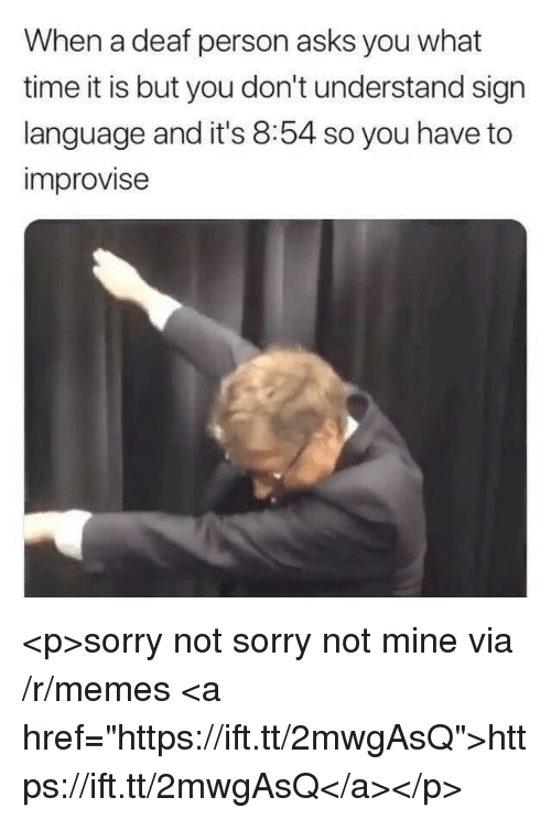 """Memes, Sorry, and Sign Language: When a deaf person asks you what  time it is but you don't understand sign  language and it's 8:54 so you have to  improvise <p>sorry not sorry not mine via /r/memes <a href=""""https://ift.tt/2mwgAsQ"""">https://ift.tt/2mwgAsQ</a></p>"""