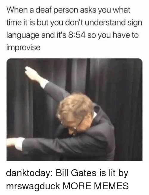 What Time It Is: When a deaf person asks you what  time it is but you don't understand sign  language and it's 8:54 so you have to  improvise danktoday:  Bill Gates is lit by mrswagduck MORE MEMES