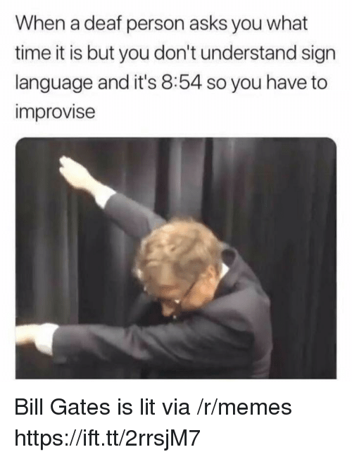 What Time It Is: When a deaf person asks you what  time it is but you don't understand sign  language and it's 8:54 so you have to  improvise Bill Gates is lit via /r/memes https://ift.tt/2rrsjM7