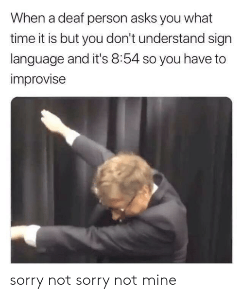 What Time It Is: When a deaf person asks you what  time it is but you don't understand sign  language and it's 8:54 so you have to  improvise sorry not sorry not mine