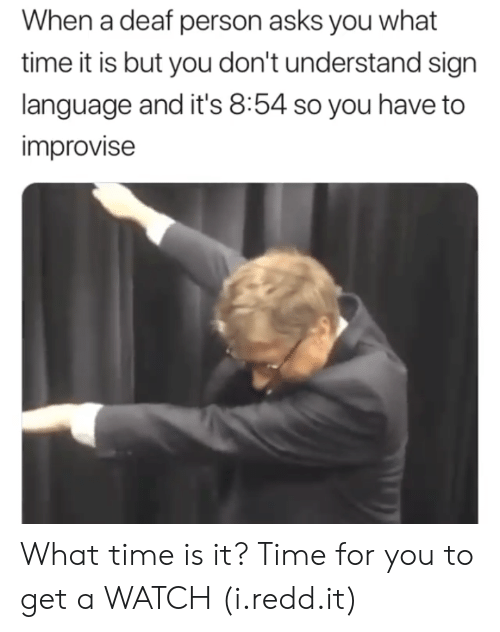 what time is: When a deaf person asks you what  time it is but you don't understand sign  language and it's 8:54 so you have to  improvise What time is it? Time for you to get a WATCH (i.redd.it)