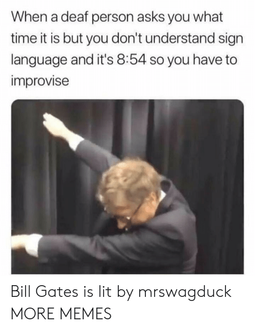 What Time It Is: When a deaf person asks you what  time it is but you don't understand sign  language and it's 8:54 so you have to  improvise Bill Gates is lit by mrswagduck MORE MEMES