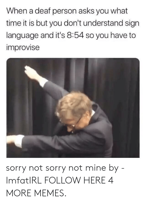 What Time It Is: When a deaf person asks you what  time it is but you don't understand sign  language and it's 8:54 so you have to  improvise sorry not sorry not mine by -ImfatIRL FOLLOW HERE 4 MORE MEMES.