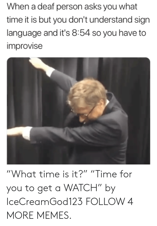 "What Time Is It: When a deaf person asks you what  time it is but you don't understand sign  language and it's 8:54 so you have to  improvise ""What time is it?"" ""Time for you to get a WATCH"" by IceCreamGod123 FOLLOW 4 MORE MEMES."
