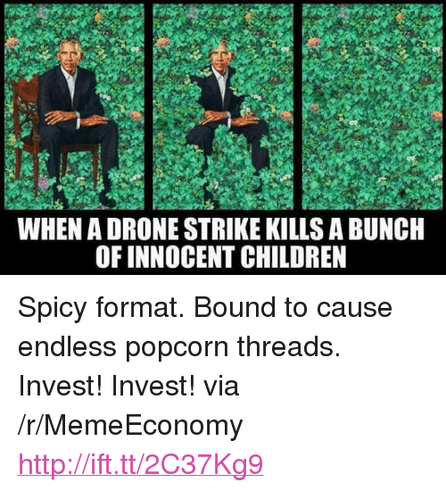 "Children, Drone, and Http: WHEN A DRONE STRIKE KILLS A BUNC  OF INNOCENT CHILDREN <p>Spicy format. Bound to cause endless popcorn threads. Invest! Invest! via /r/MemeEconomy <a href=""http://ift.tt/2C37Kg9"">http://ift.tt/2C37Kg9</a></p>"