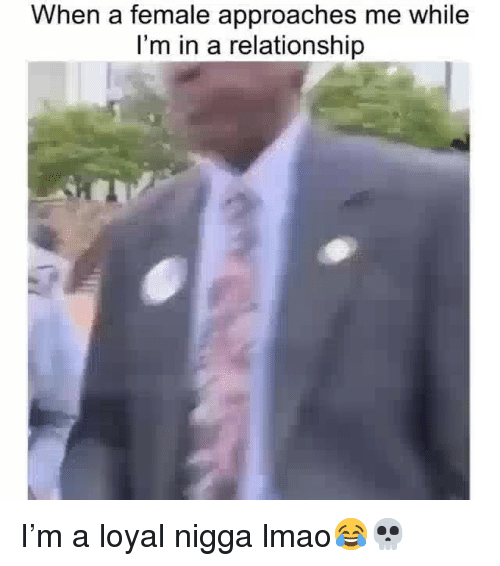 Funny, Lmao, and In a Relationship: When a female approaches me while  I'm in a relationship I'm a loyal nigga lmao😂💀