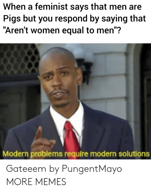 """Dank, Memes, and Target: When a feminist says that men are  Pigs but you respond by saying that  """"Aren't women equal to men"""":?  Modern problems require modern solutions Gateeem by PungentMayo MORE MEMES"""