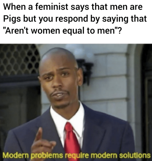 """Women, Feminist, and Pigs: When a feminist says that men are  Pigs but you respond by saying that  """"Aren't women equal to men"""":?  Modern problems require modern solutions"""
